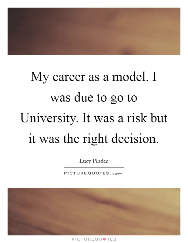 My career as a model. I was due to go to University. It was a risk but it was the right decision Picture Quote #1