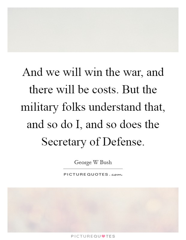 And we will win the war, and there will be costs. But the military folks understand that, and so do I, and so does the Secretary of Defense Picture Quote #1