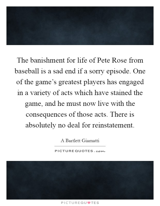 The banishment for life of Pete Rose from baseball is a sad end if a sorry episode. One of the game's greatest players has engaged in a variety of acts which have stained the game, and he must now live with the consequences of those acts. There is absolutely no deal for reinstatement Picture Quote #1