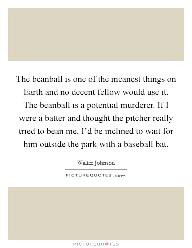 The beanball is one of the meanest things on Earth and no decent fellow would use it. The beanball is a potential murderer. If I were a batter and thought the pitcher really tried to bean me, I'd be inclined to wait for him outside the park with a baseball bat Picture Quote #1