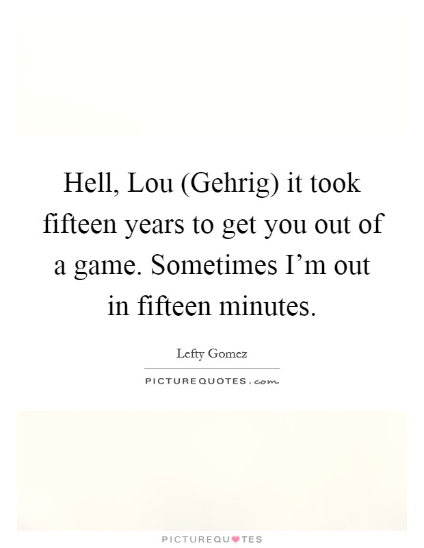 Hell, Lou (Gehrig) it took fifteen years to get you out of a game. Sometimes I'm out in fifteen minutes Picture Quote #1