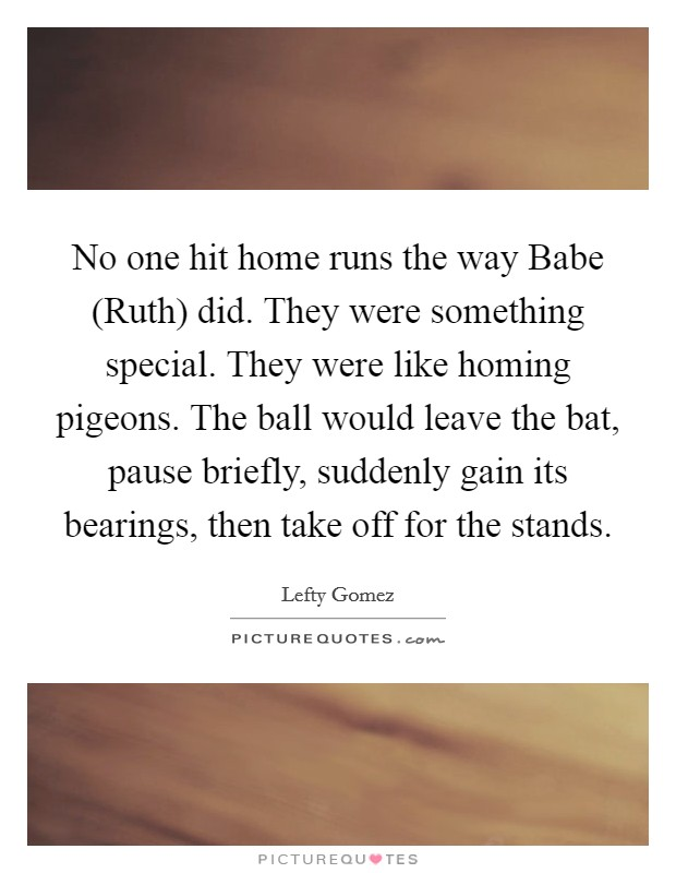 No one hit home runs the way Babe (Ruth) did. They were something special. They were like homing pigeons. The ball would leave the bat, pause briefly, suddenly gain its bearings, then take off for the stands Picture Quote #1