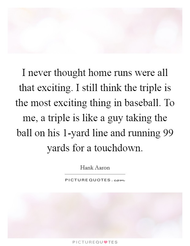 I never thought home runs were all that exciting. I still think the triple is the most exciting thing in baseball. To me, a triple is like a guy taking the ball on his 1-yard line and running 99 yards for a touchdown Picture Quote #1