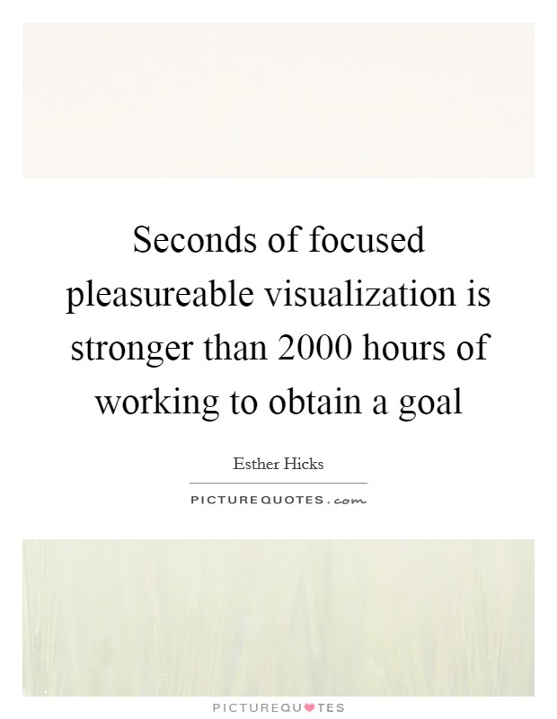 Seconds of focused pleasureable visualization is stronger than 2000 hours of working to obtain a goal Picture Quote #1