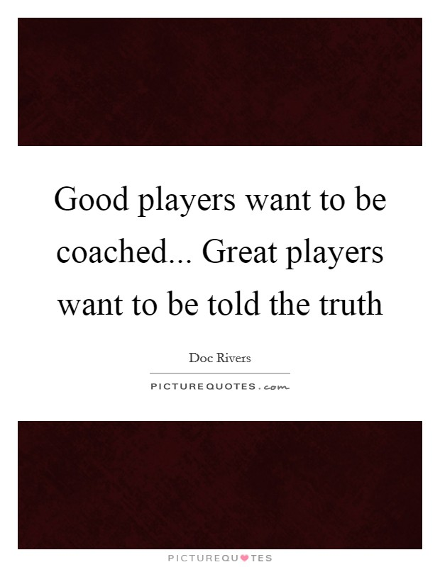 Good players want to be coached... Great players want to be told the truth Picture Quote #1