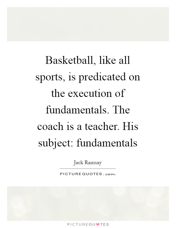 Basketball, like all sports, is predicated on the execution of fundamentals. The coach is a teacher. His subject: fundamentals Picture Quote #1