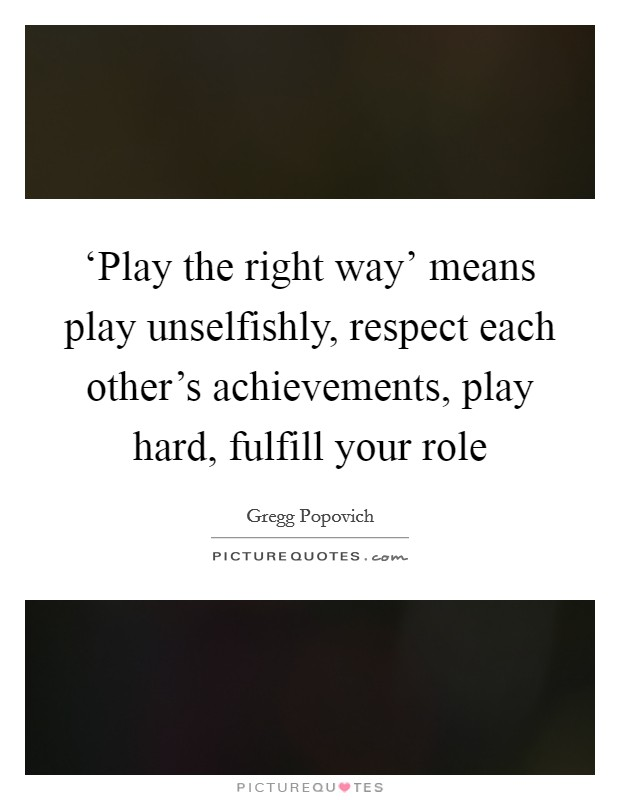 'Play the right way' means play unselfishly, respect each other's achievements, play hard, fulfill your role Picture Quote #1