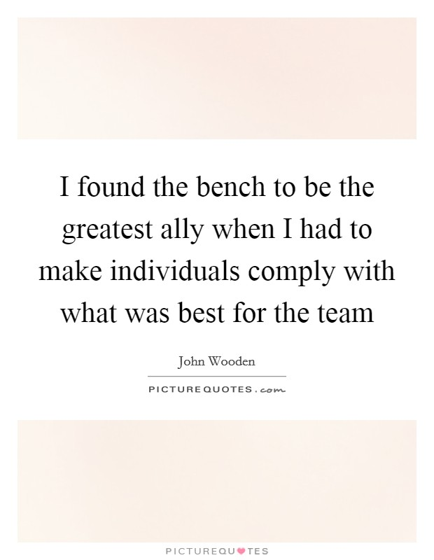 I found the bench to be the greatest ally when I had to make individuals comply with what was best for the team Picture Quote #1