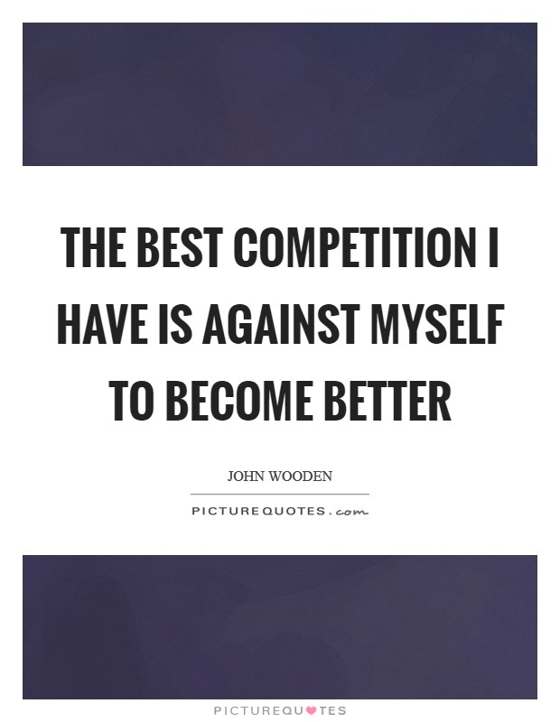 The best competition I have is against myself to become better Picture Quote #1