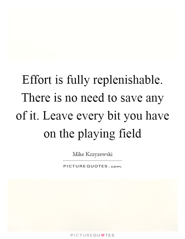 Effort is fully replenishable. There is no need to save any of it. Leave every bit you have on the playing field Picture Quote #1