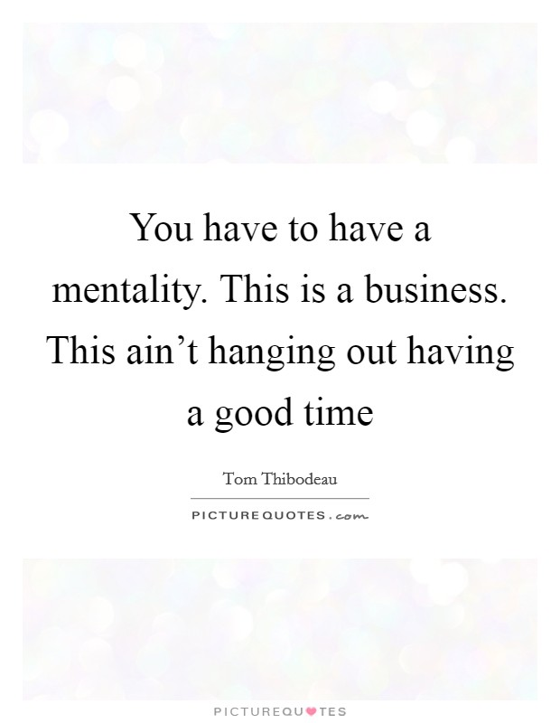 You have to have a mentality. This is a business. This ain't hanging out having a good time Picture Quote #1