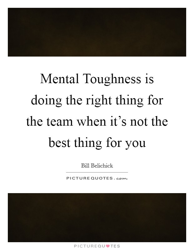 Mental Toughness is doing the right thing for the team when it's not the best thing for you Picture Quote #1