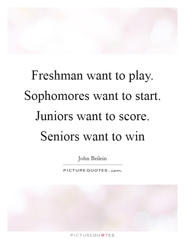 Freshman want to play. Sophomores want to start. Juniors ...