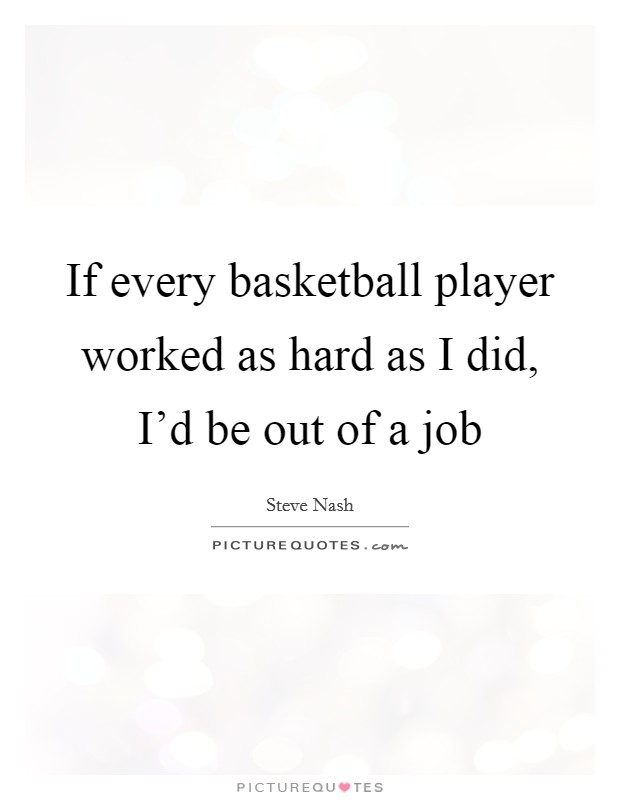 If every basketball player worked as hard as I did, I'd be out of a job Picture Quote #1
