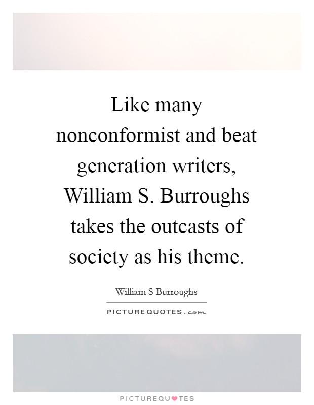 Like many nonconformist and beat generation writers, William S. Burroughs takes the outcasts of society as his theme Picture Quote #1