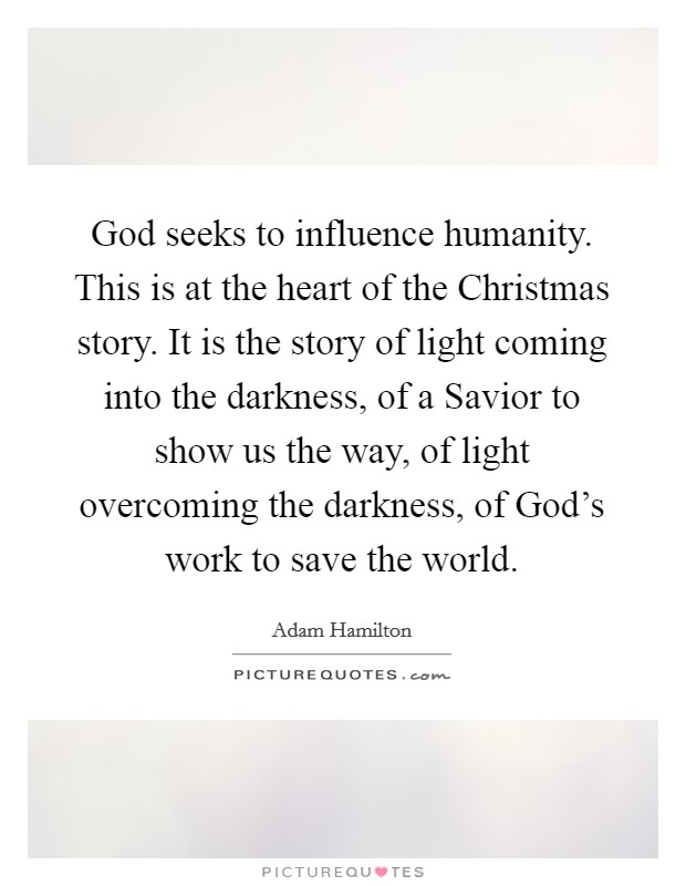 God seeks to influence humanity. This is at the heart of the Christmas story. It is the story of light coming into the darkness, of a Savior to show us the way, of light overcoming the darkness, of God's work to save the world Picture Quote #1