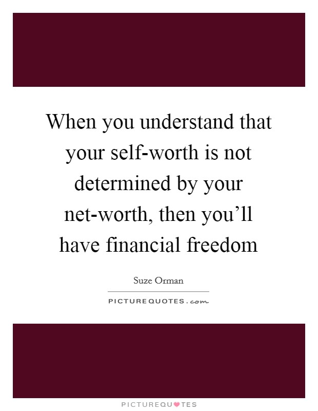When you understand that your self-worth is not determined by your net-worth, then you'll have financial freedom Picture Quote #1