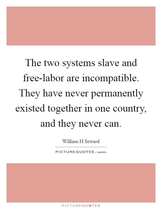 The two systems slave and free-labor are incompatible. They have never permanently existed together in one country, and they never can Picture Quote #1