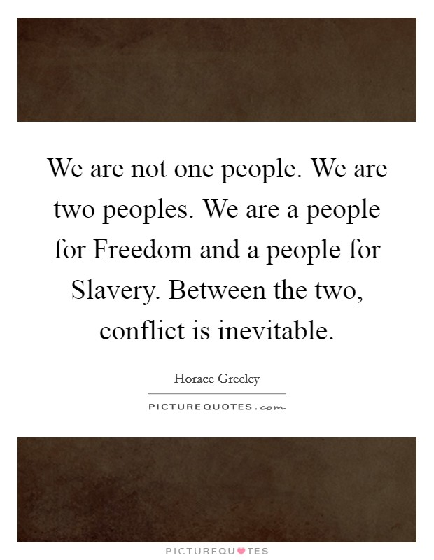 We are not one people. We are two peoples. We are a people for Freedom and a people for Slavery. Between the two, conflict is inevitable Picture Quote #1