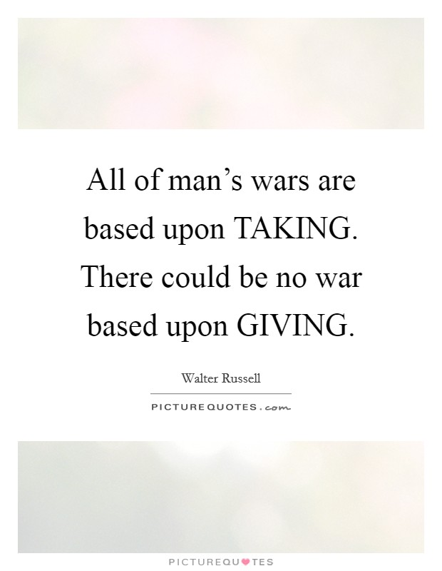 All of man's wars are based upon TAKING. There could be no war based upon GIVING Picture Quote #1
