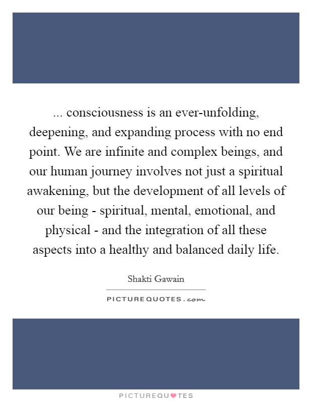 ... consciousness is an ever-unfolding, deepening, and expanding process with no end point. We are infinite and complex beings, and our human journey involves not just a spiritual awakening, but the development of all levels of our being - spiritual, mental, emotional, and physical - and the integration of all these aspects into a healthy and balanced daily life Picture Quote #1