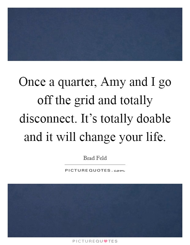 Once a quarter, Amy and I go off the grid and totally disconnect. It's totally doable and it will change your life Picture Quote #1