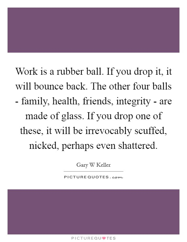 Work is a rubber ball. If you drop it, it will bounce back. The other four balls - family, health, friends, integrity - are made of glass. If you drop one of these, it will be irrevocably scuffed, nicked, perhaps even shattered Picture Quote #1