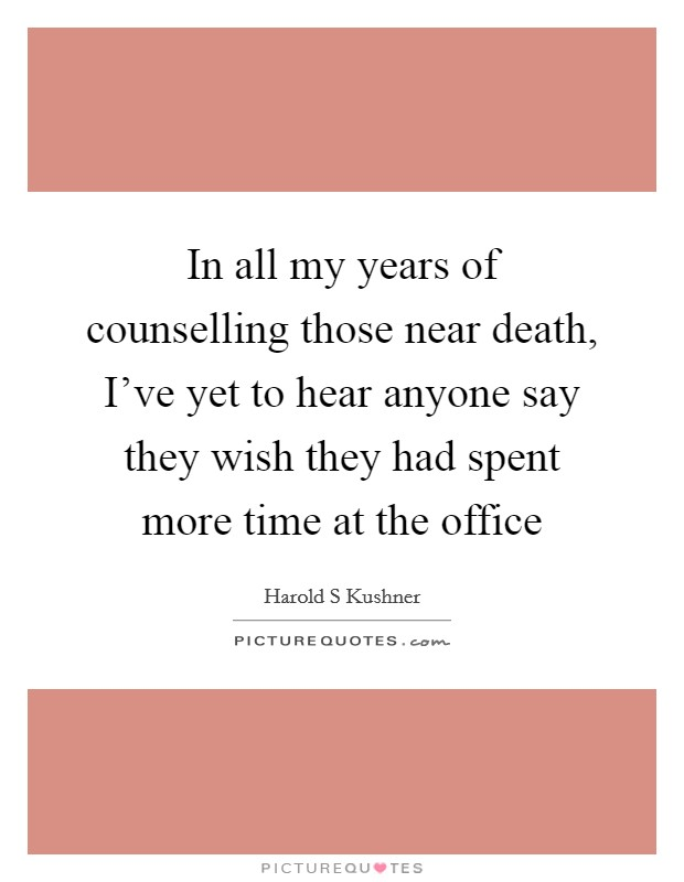 In all my years of counselling those near death, I've yet to hear anyone say they wish they had spent more time at the office Picture Quote #1