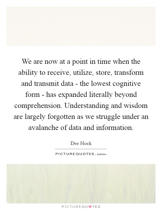 We are now at a point in time when the ability to receive, utilize, store, transform and transmit data - the lowest cognitive form - has expanded literally beyond comprehension. Understanding and wisdom are largely forgotten as we struggle under an avalanche of data and information Picture Quote #1