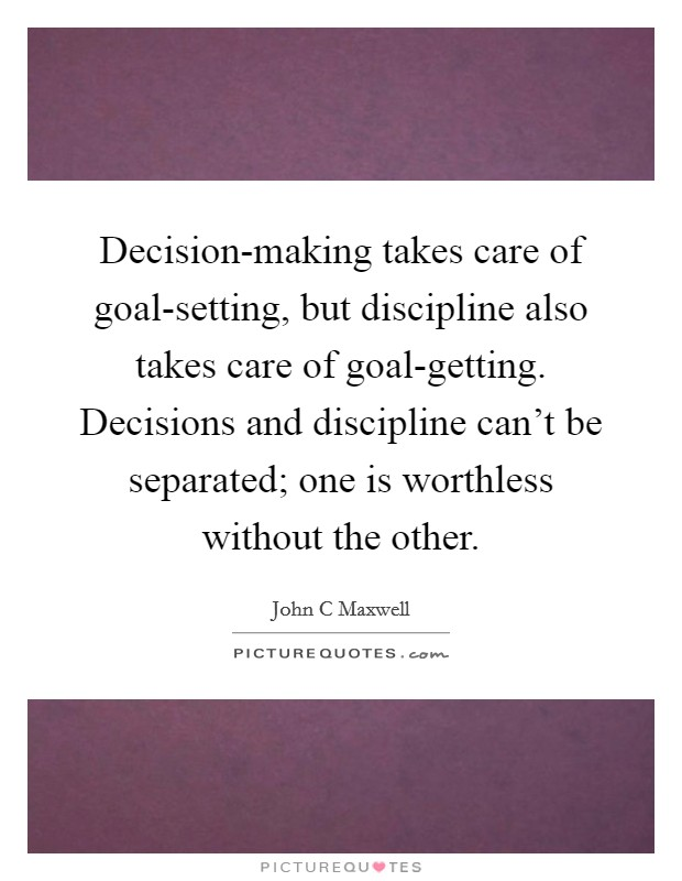 Decision-making takes care of goal-setting, but discipline also takes care of goal-getting. Decisions and discipline can't be separated; one is worthless without the other Picture Quote #1