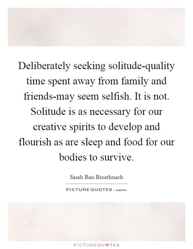 Deliberately seeking solitude-quality time spent away from family and friends-may seem selfish. It is not. Solitude is as necessary for our creative spirits to develop and flourish as are sleep and food for our bodies to survive Picture Quote #1