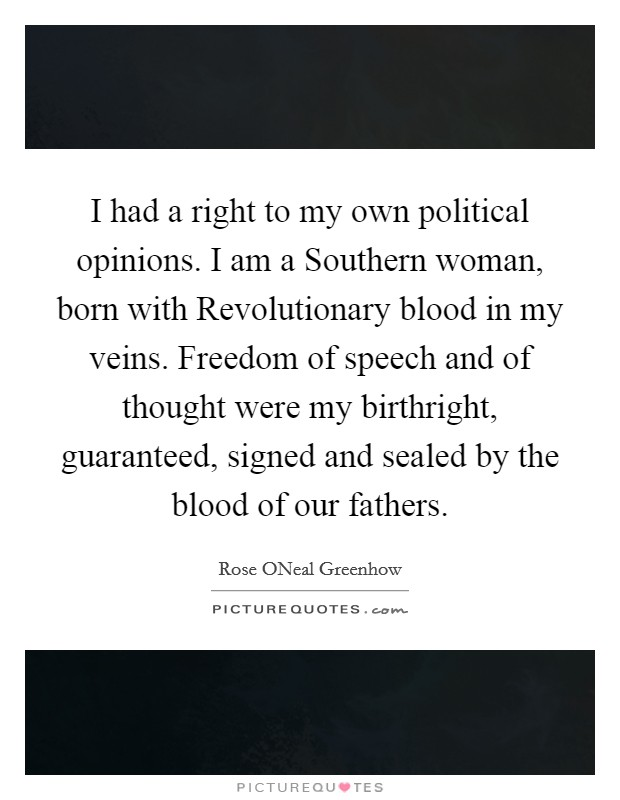I had a right to my own political opinions. I am a Southern woman, born with Revolutionary blood in my veins. Freedom of speech and of thought were my birthright, guaranteed, signed and sealed by the blood of our fathers Picture Quote #1