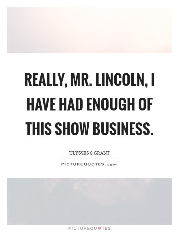 Really, Mr. Lincoln, I have had enough of this show business Picture Quote #1