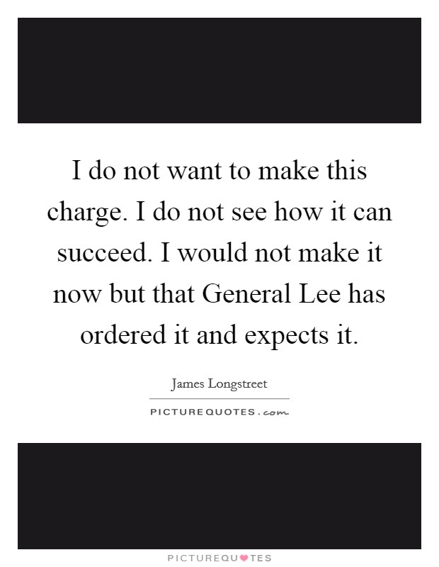 I do not want to make this charge. I do not see how it can succeed. I would not make it now but that General Lee has ordered it and expects it Picture Quote #1