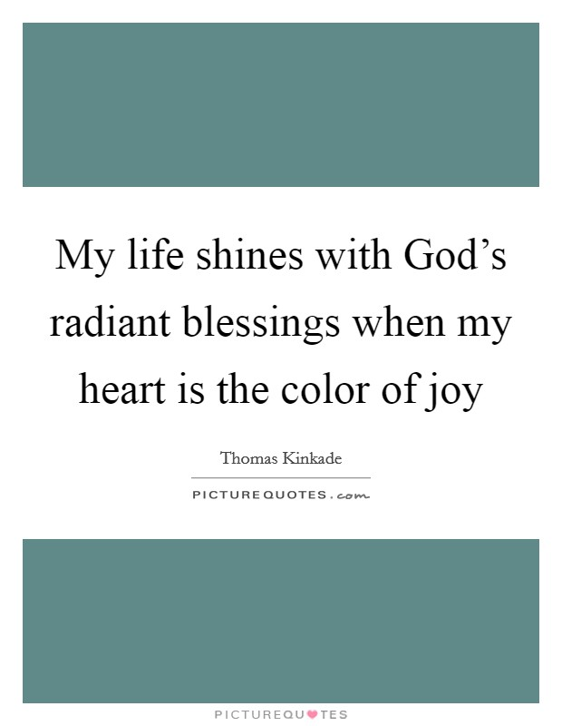 My life shines with God's radiant blessings when my heart is the color of joy Picture Quote #1