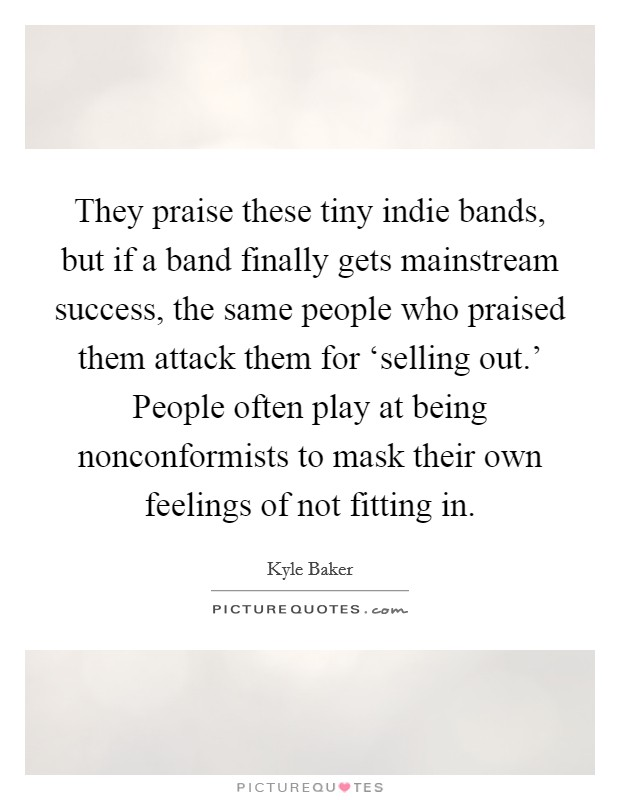 They praise these tiny indie bands, but if a band finally gets mainstream success, the same people who praised them attack them for 'selling out.' People often play at being nonconformists to mask their own feelings of not fitting in Picture Quote #1