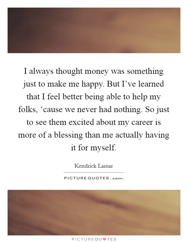 I always thought money was something just to make me happy. But I've learned that I feel better being able to help my folks, 'cause we never had nothing. So just to see them excited about my career is more of a blessing than me actually having it for myself Picture Quote #1