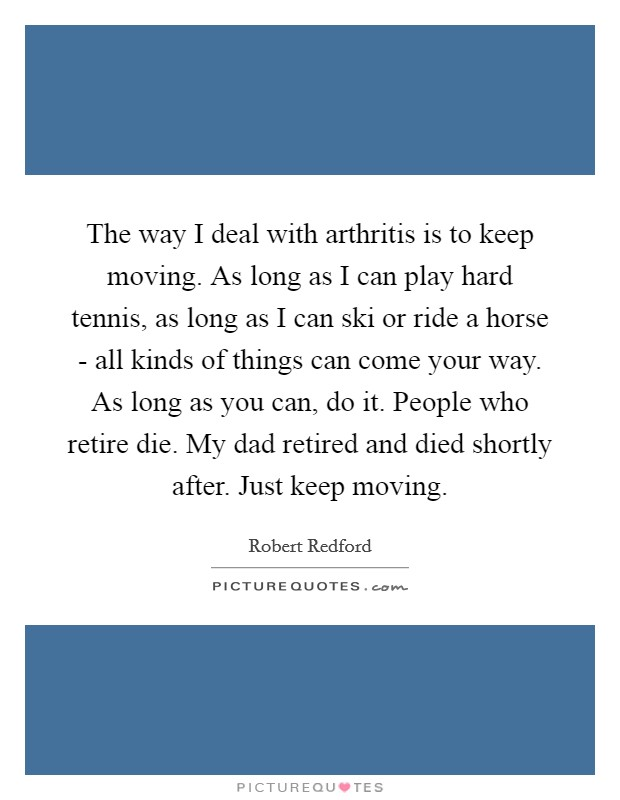 The way I deal with arthritis is to keep moving. As long as I can play hard tennis, as long as I can ski or ride a horse - all kinds of things can come your way. As long as you can, do it. People who retire die. My dad retired and died shortly after. Just keep moving Picture Quote #1