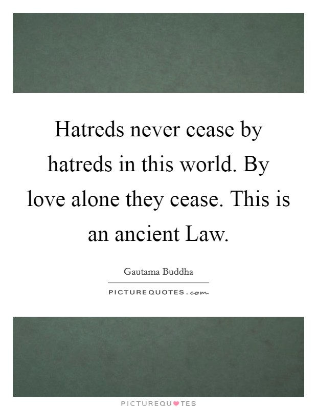 Hatreds never cease by hatreds in this world. By love alone they cease. This is an ancient Law Picture Quote #1