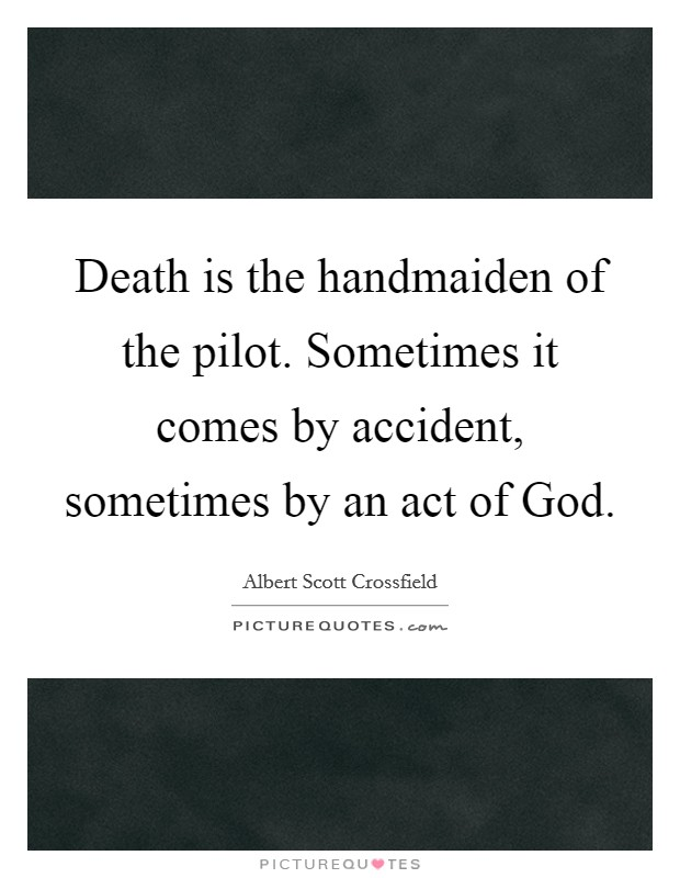 Death is the handmaiden of the pilot. Sometimes it comes by accident, sometimes by an act of God Picture Quote #1