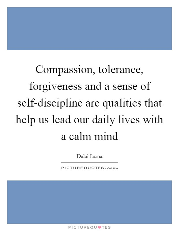 Compassion, tolerance, forgiveness and a sense of self-discipline are qualities that help us lead our daily lives with a calm mind Picture Quote #1