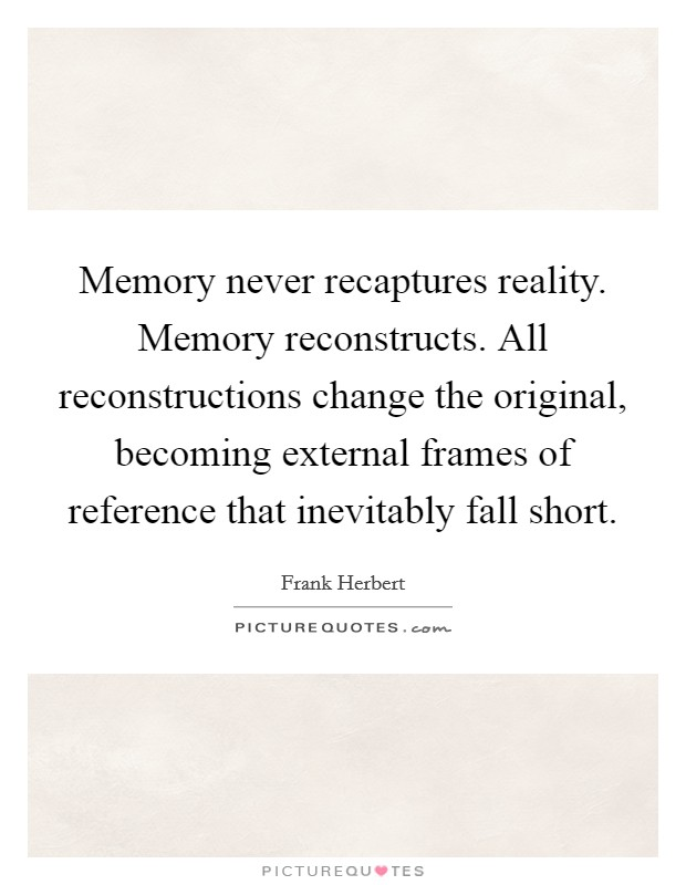 Memory never recaptures reality. Memory reconstructs. All reconstructions change the original, becoming external frames of reference that inevitably fall short Picture Quote #1