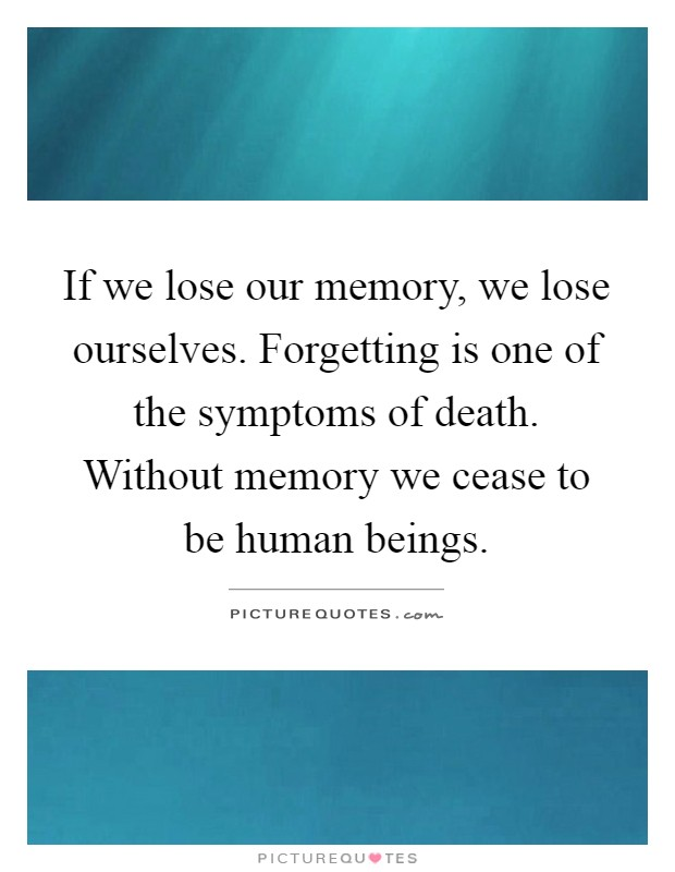 If we lose our memory, we lose ourselves. Forgetting is one of the symptoms of death. Without memory we cease to be human beings Picture Quote #1