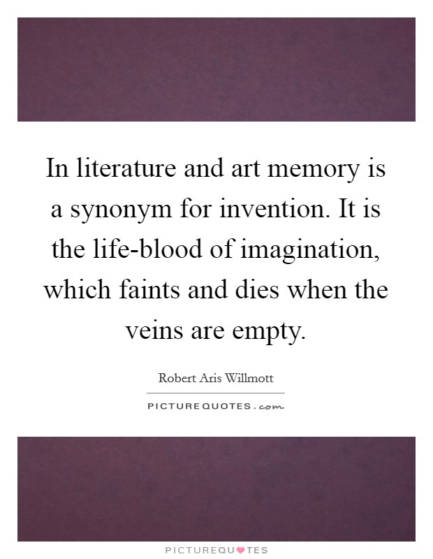 In literature and art memory is a synonym for invention. It is the life-blood of imagination, which faints and dies when the veins are empty Picture Quote #1