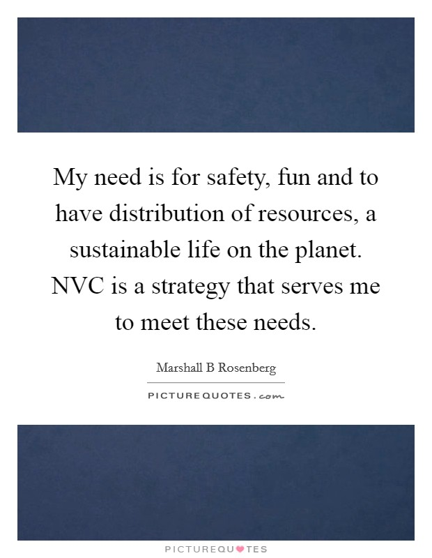 My need is for safety, fun and to have distribution of resources, a sustainable life on the planet. NVC is a strategy that serves me to meet these needs Picture Quote #1