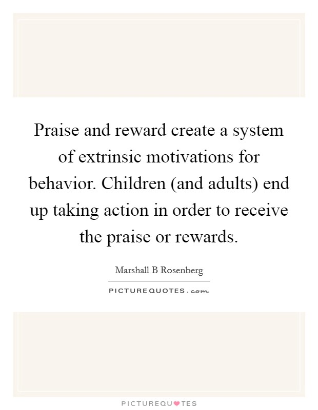 Praise and reward create a system of extrinsic motivations for behavior. Children (and adults) end up taking action in order to receive the praise or rewards Picture Quote #1