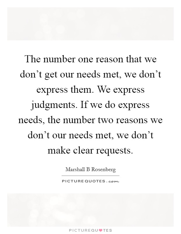 The number one reason that we don't get our needs met, we don't express them. We express judgments. If we do express needs, the number two reasons we don't our needs met, we don't make clear requests Picture Quote #1