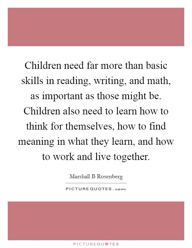 Children need far more than basic skills in reading, writing, and math, as important as those might be. Children also need to learn how to think for themselves, how to find meaning in what they learn, and how to work and live together Picture Quote #1