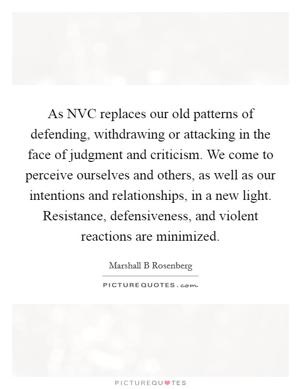 As NVC replaces our old patterns of defending, withdrawing or attacking in the face of judgment and criticism. We come to perceive ourselves and others, as well as our intentions and relationships, in a new light. Resistance, defensiveness, and violent reactions are minimized Picture Quote #1