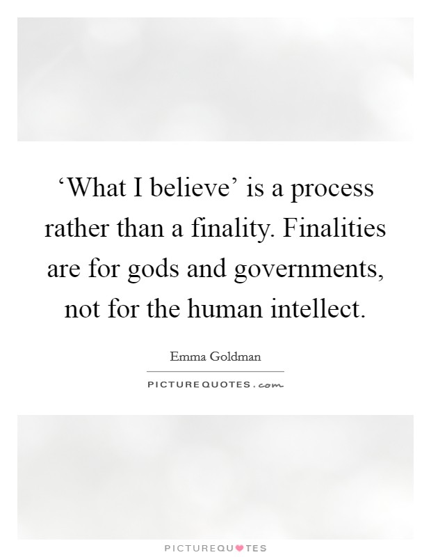 'What I believe' is a process rather than a finality. Finalities are for gods and governments, not for the human intellect Picture Quote #1